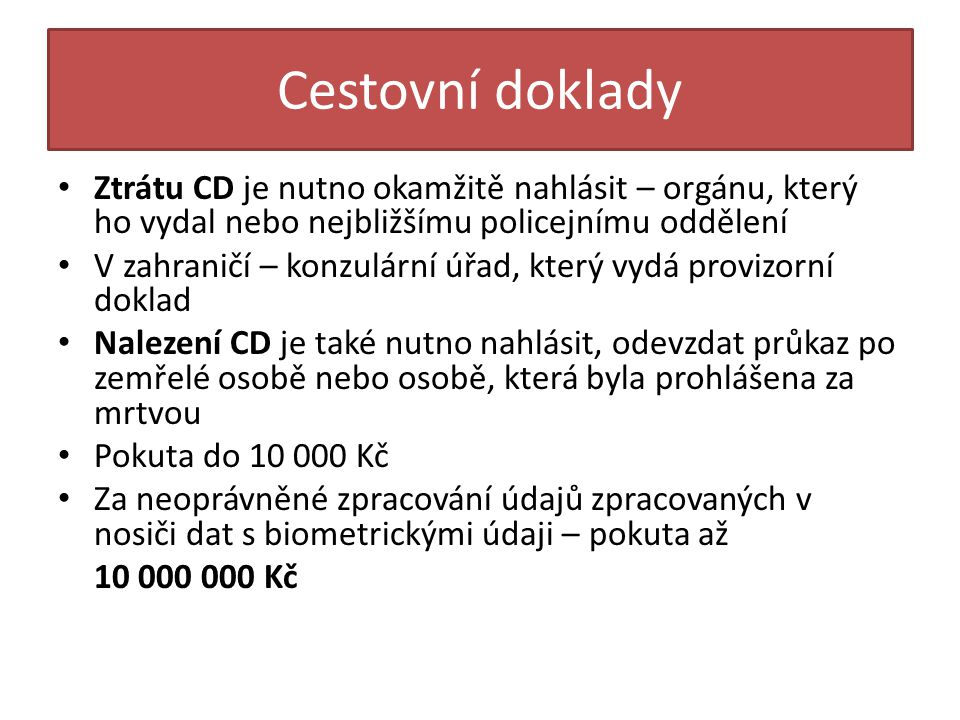 Cestovní doklady • Ztrátu CD je nutno okamžitě nahlásit – orgánu, který ho vydal nebo nejbližšímu policejnímu oddělení • V zahraničí – konzulární úřad