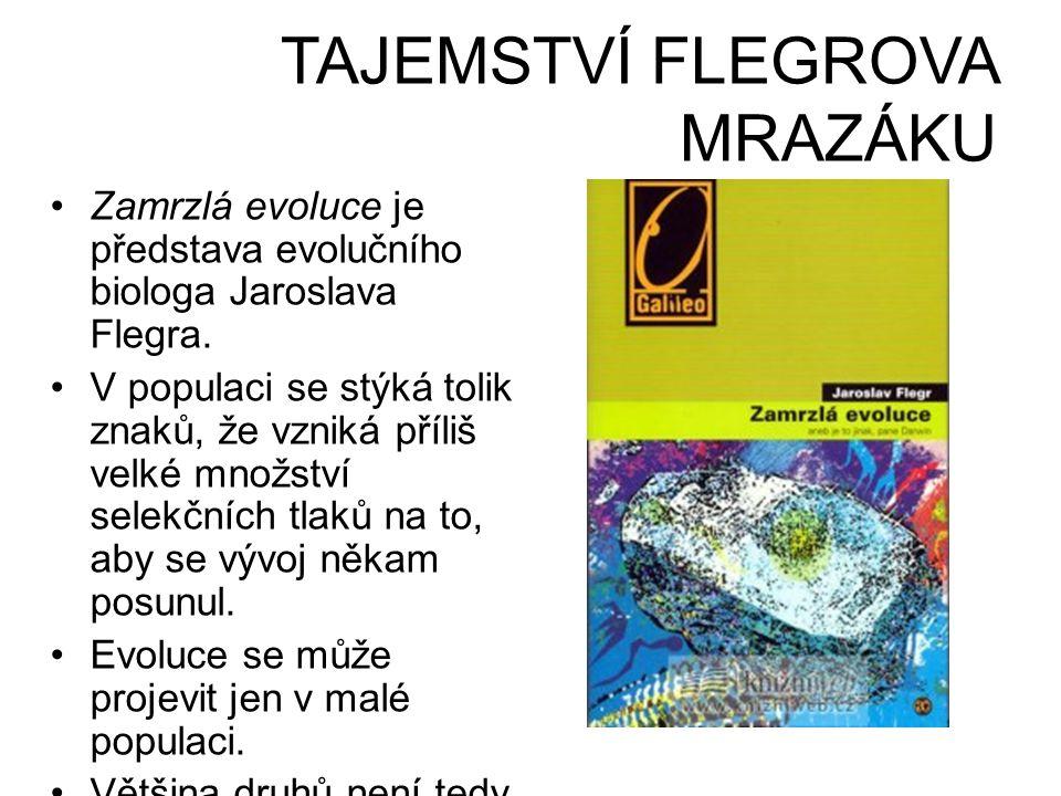 TAJEMSTVÍ FLEGROVA MRAZÁKU •Zamrzlá evoluce je představa evolučního biologa Jaroslava Flegra. •V populaci se stýká tolik znaků, že vzniká příliš velké