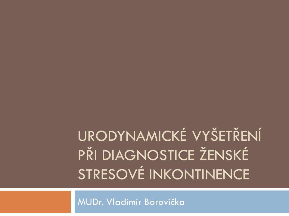 URODYNAMICKÉ VYŠETŘENÍ PŘI DIAGNOSTICE ŽENSKÉ STRESOVÉ INKONTINENCE MUDr. Vladimír Borovička