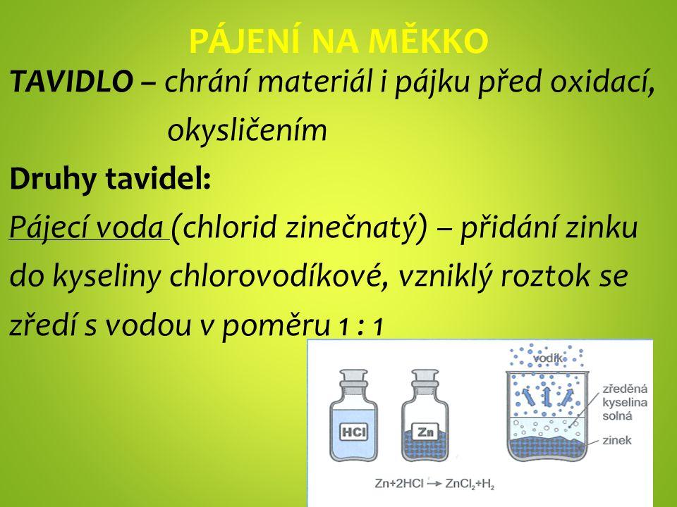 PÁJENÍ NA MĚKKO TAVIDLO – chrání materiál i pájku před oxidací, okysličením Druhy tavidel: Pájecí voda (chlorid zinečnatý) – přidání zinku do kyseliny