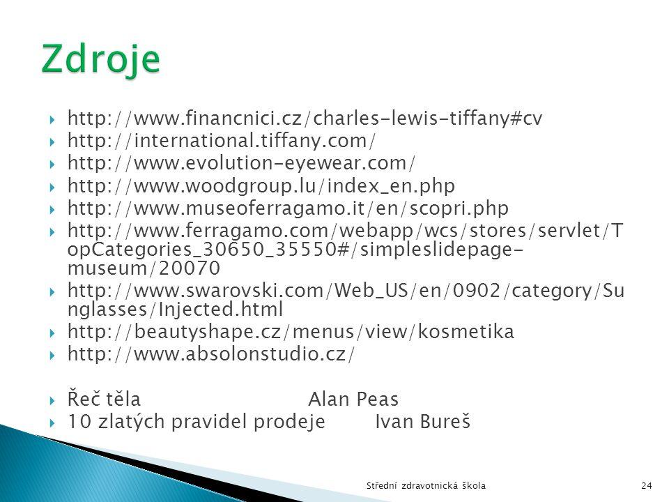  http://www.financnici.cz/charles-lewis-tiffany#cv  http://international.tiffany.com/  http://www.evolution-eyewear.com/  http://www.woodgroup.lu/index_en.php  http://www.museoferragamo.it/en/scopri.php  http://www.ferragamo.com/webapp/wcs/stores/servlet/T opCategories_30650_35550#/simpleslidepage- museum/20070  http://www.swarovski.com/Web_US/en/0902/category/Su nglasses/Injected.html  http://beautyshape.cz/menus/view/kosmetika  http://www.absolonstudio.cz/  Řeč těla Alan Peas  10 zlatých pravidel prodeje Ivan Bureš Střední zdravotnická škola24