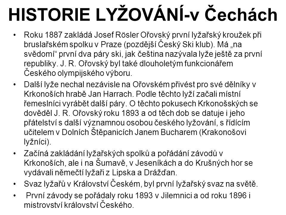HISTORIE LYŽOVÁNÍ-v Čechách •Roku 1887 zakládá Josef Rösler Ořovský první lyžařský kroužek při bruslařském spolku v Praze (pozdější Český Ski klub). M