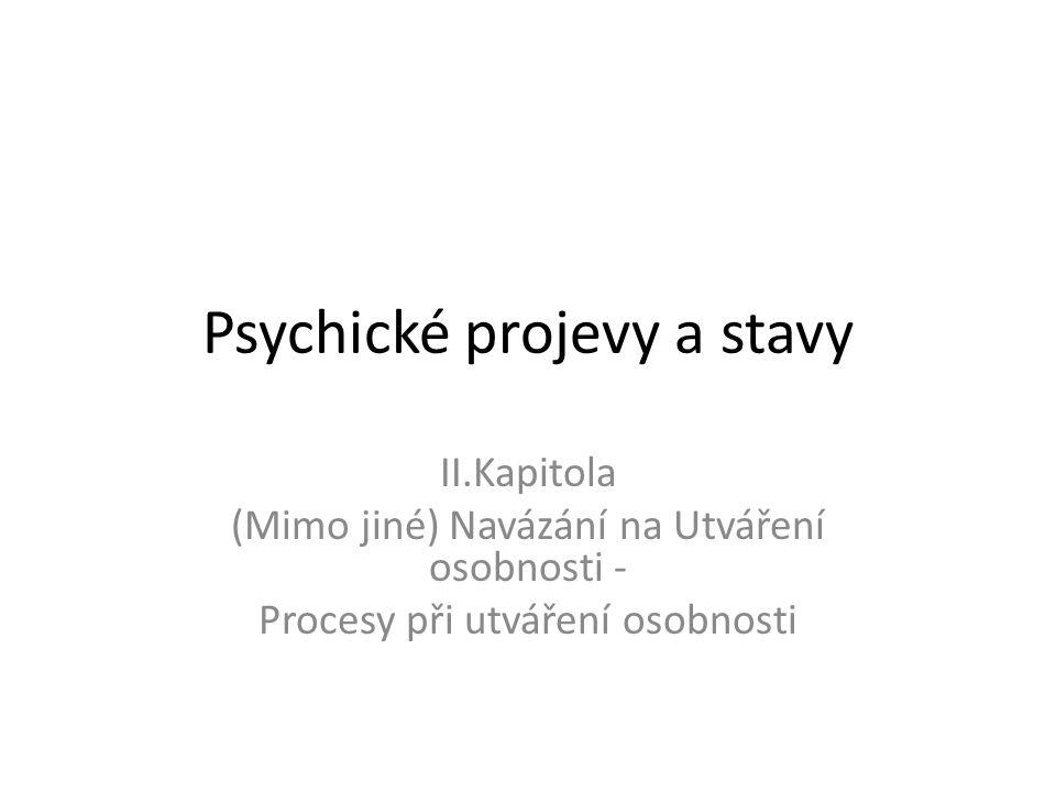 Psychické projevy a stavy II.Kapitola (Mimo jiné) Navázání na Utváření osobnosti - Procesy při utváření osobnosti
