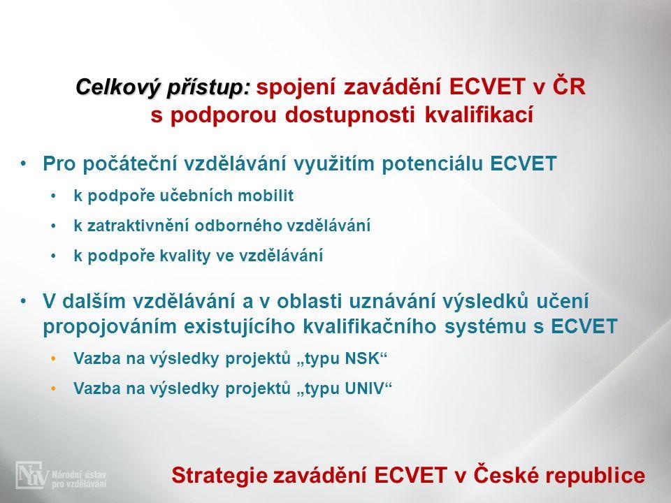 Celkový přístup: Celkový přístup: spojení zavádění ECVET v ČR s podporou dostupnosti kvalifikací •Pro počáteční vzdělávání využitím potenciálu ECVET •