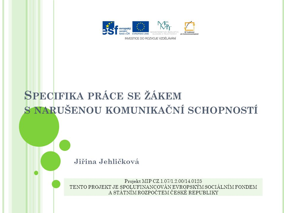 S PECIFIKA PRÁCE SE ŽÁKEM S NARUŠENOU KOMUNIKAČNÍ SCHOPNOSTÍ Jiřina Jehličková Projekt MIP CZ.1.07/1.2.00/14.0125 TENTO PROJEKT JE SPOLUFINANCOVÁN EVR
