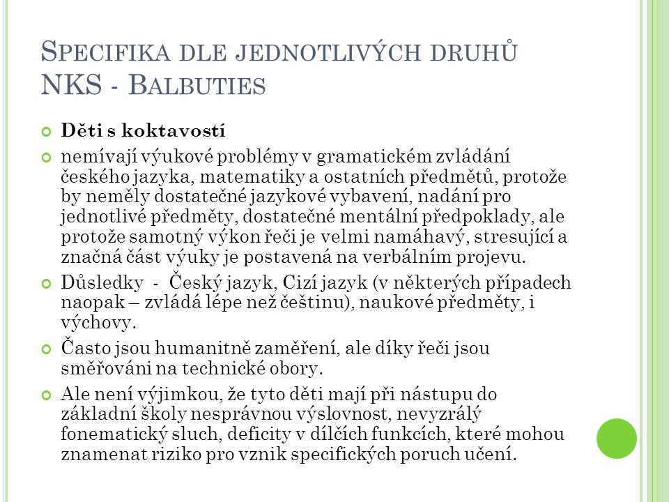 S PECIFIKA DLE JEDNOTLIVÝCH DRUHŮ NKS - D YSFÁZIE Prvouka, Přírodověda, Přírodopis / Rodinná výchova / Občanská výchova / tolerovat horší úpravu v sešitech preferovat ústní zkoušení před písemným do sešitů psát krátké poznámky, popř.pouze podtrhávat text v učebnici nebo lepit do sešitů text předepsaný na stroji respektovat pomalejší pracovní tempo při samostatné práci poskytnout dostatek času na zpracování úkolu přesvědčit se, že žák porozuměl kontrolním otázkám pod učebním textem dovolit použití diktafonu k nahrání výkladu