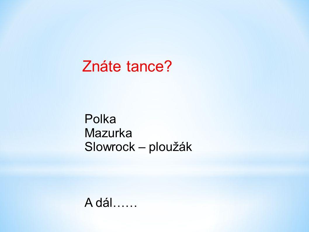 Znáte tance? Polka Mazurka Slowrock – ploužák A dál……