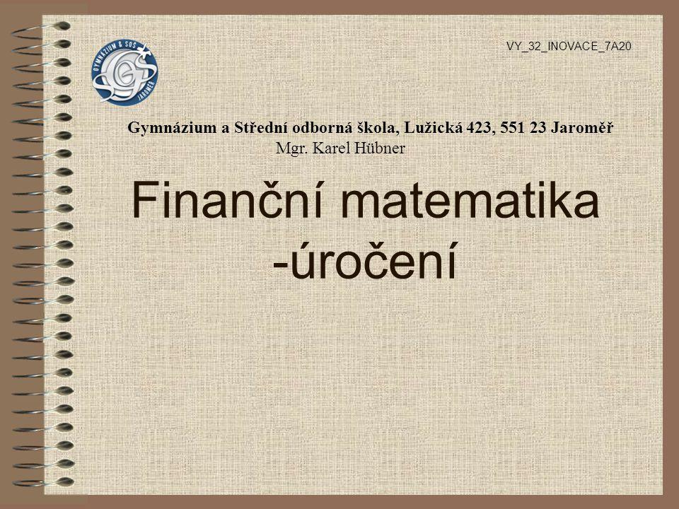 Finanční matematika -úročení VY_32_INOVACE_7A20 Gymnázium a Střední odborná škola, Lužická 423, 551 23 Jaroměř Mgr. Karel Hübner