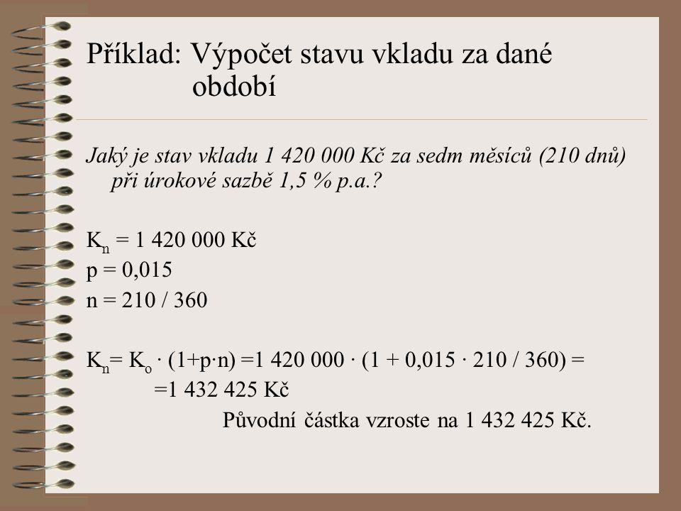Příklad: Výpočet stavu vkladu za dané období Jaký je stav vkladu 1 420 000 Kč za sedm měsíců (210 dnů) při úrokové sazbě 1,5 % p.a.? K n = 1 420 000 K