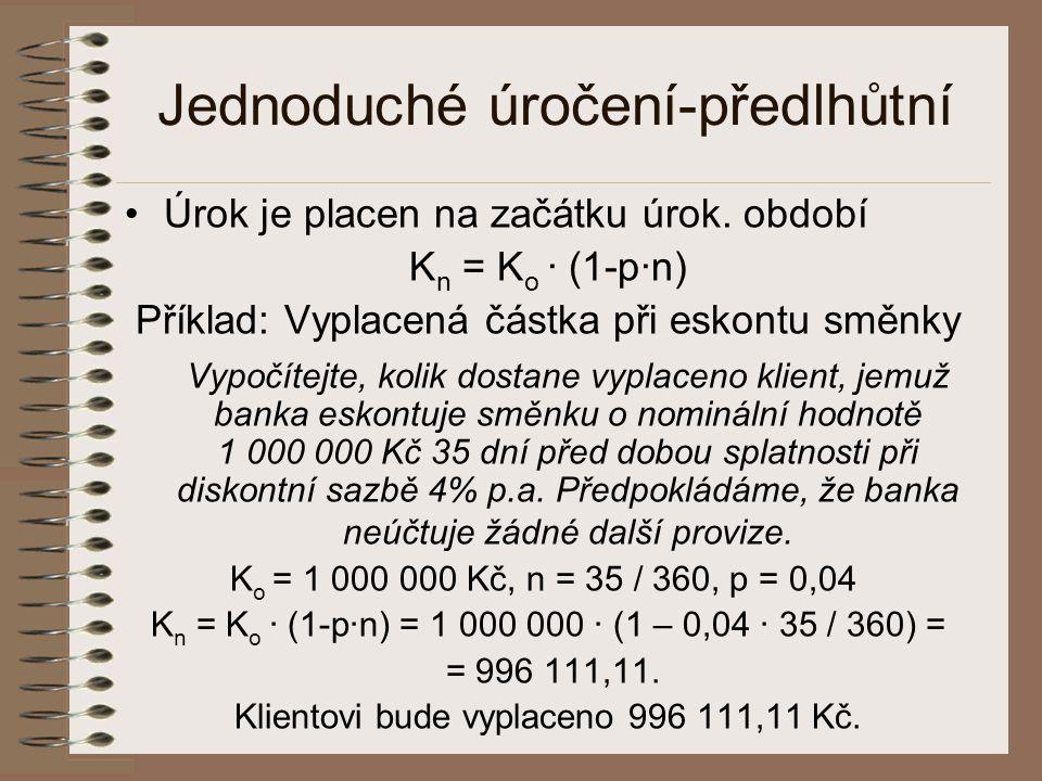 Jednoduché úročení-předlhůtní •Úrok je placen na začátku úrok. období K n = K o · (1-p·n) Příklad: Vyplacená částka při eskontu směnky Vypočítejte, ko