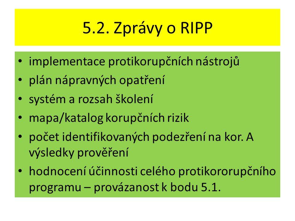 5.2. Zprávy o RIPP • implementace protikorupčních nástrojů • plán nápravných opatření • systém a rozsah školení • mapa/katalog korupčních rizik • poče
