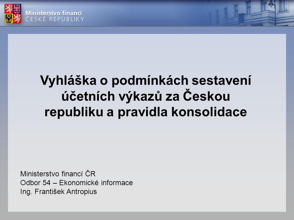 Vyhláška o podmínkách sestavení účetních výkazů za Českou republiku a pravidla konsolidace Ministerstvo financí ČR Odbor 54 – Ekonomické informace Ing