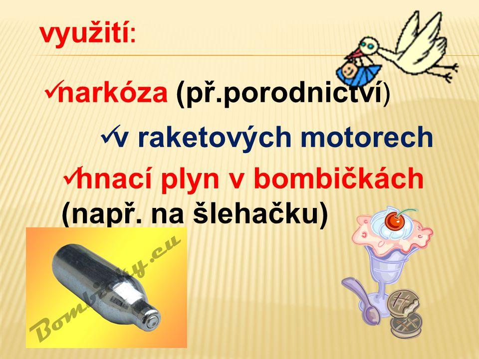 využití :  narkóza (př.porodnictví )  hnací plyn v bombičkách (např. na šlehačku)  v raketových motorech