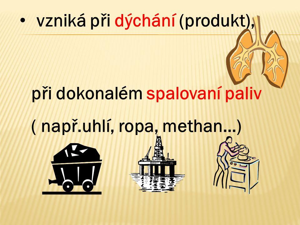 • vzniká při dýchání (produkt), ( např.uhlí, ropa, methan…) při dokonalém spalovaní paliv
