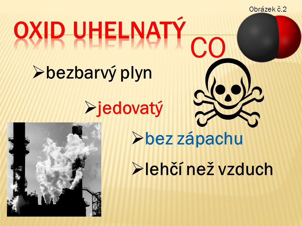 CO  bezbarvý plyn  jedovatý  bez zápachu  lehčí než vzduch Obrázek č.2