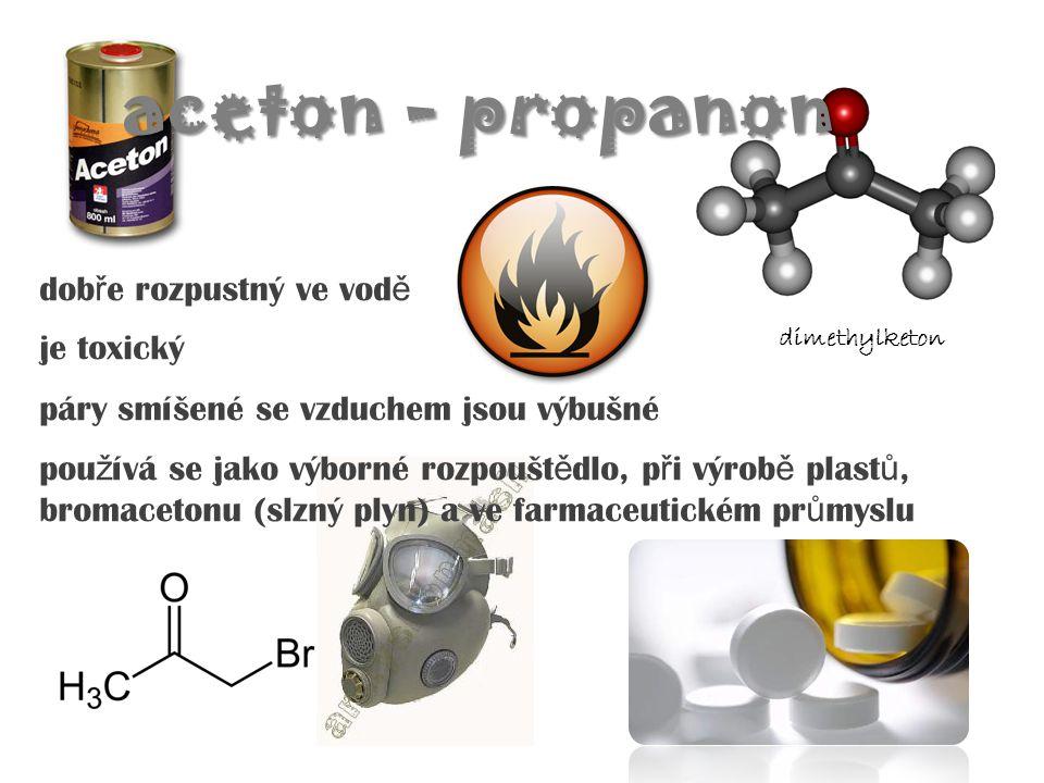 aceton - propanon dob ř e rozpustný ve vod ě je toxický páry smíšené se vzduchem jsou výbušné pou ž ívá se jako výborné rozpoušt ě dlo, p ř i výrob ě