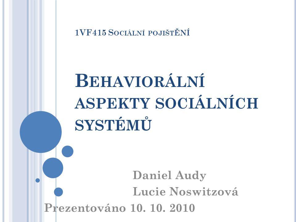 1VF415 S OCIÁLNÍ POJIŠT ĚNÍ B EHAVIORÁLNÍ ASPEKTY SOCIÁLNÍCH SYSTÉMŮ Daniel Audy Lucie Noswitzová Prezentováno 10. 10. 2010