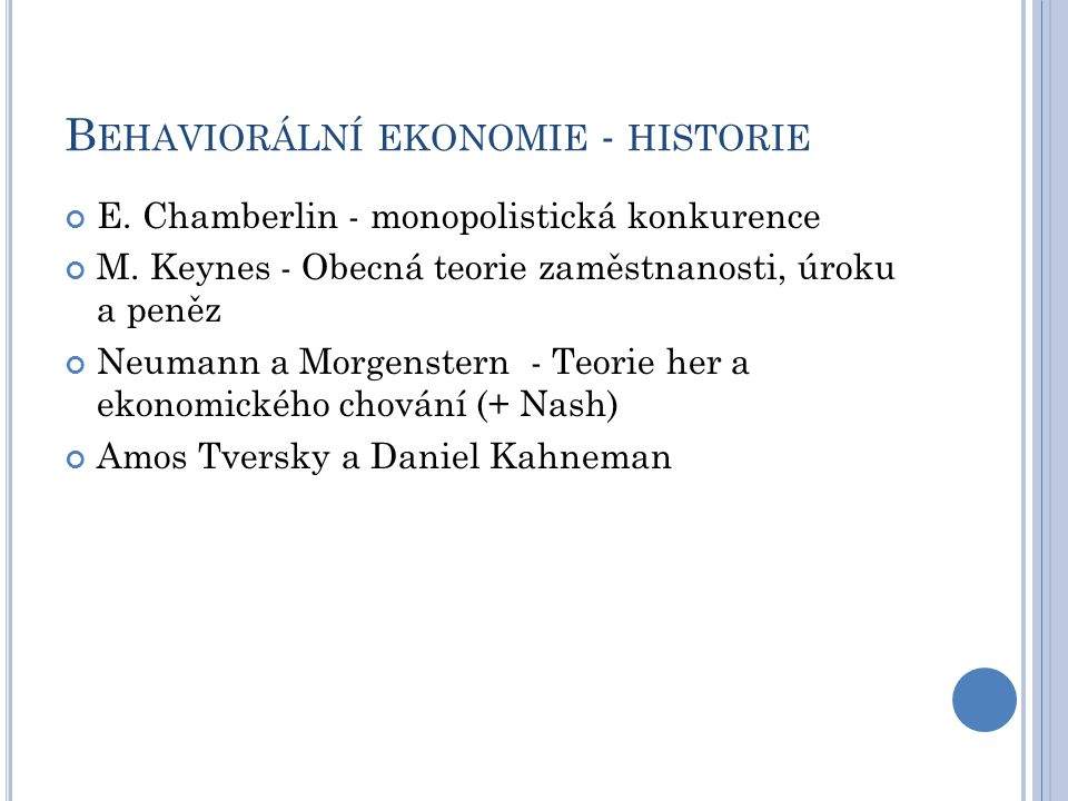B EHAVIORÁLNÍ EKONOMIE - HISTORIE E. Chamberlin - monopolistická konkurence M. Keynes - Obecná teorie zaměstnanosti, úroku a peněz Neumann a Morgenste