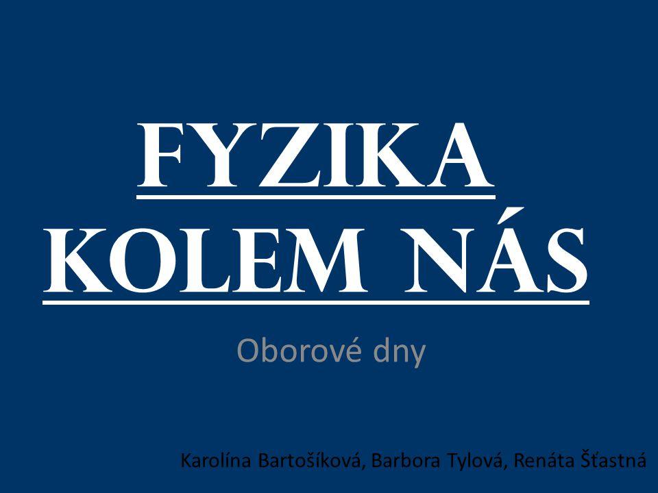 Fyzika kolem nás Oborové dny Karolína Bartošíková, Barbora Tylová, Renáta Šťastná