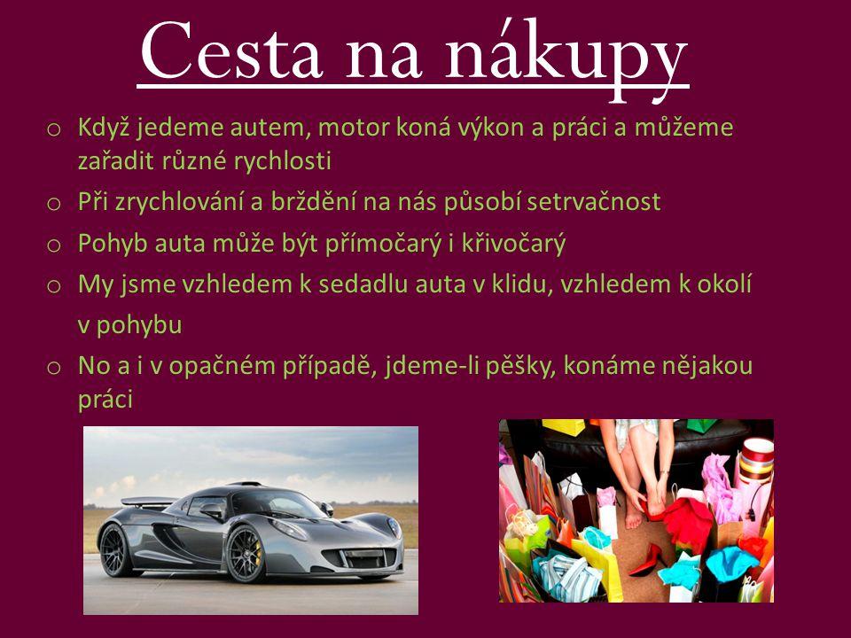 Cesta na nákupy o Když jedeme autem, motor koná výkon a práci a můžeme zařadit různé rychlosti o Při zrychlování a brždění na nás působí setrvačnost o Pohyb auta může být přímočarý i křivočarý o My jsme vzhledem k sedadlu auta v klidu, vzhledem k okolí v pohybu o No a i v opačném případě, jdeme-li pěšky, konáme nějakou práci