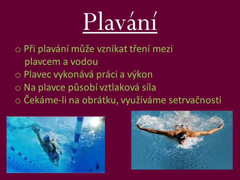 Plavání o Při plavání může vznikat tření mezi plavcem a vodou o Plavec vykonává práci a výkon o Na plavce působí vztlaková síla o Čekáme-li na obrátku, využíváme setrvačnosti