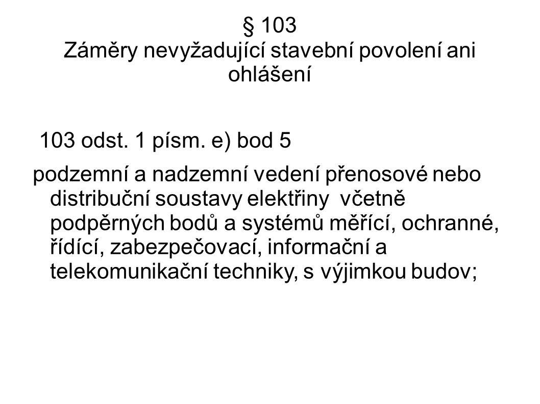 § 103 Záměry nevyžadující stavební povolení ani ohlášení 103 odst. 1 písm. e) bod 5 podzemní a nadzemní vedení přenosové nebo distribuční soustavy ele