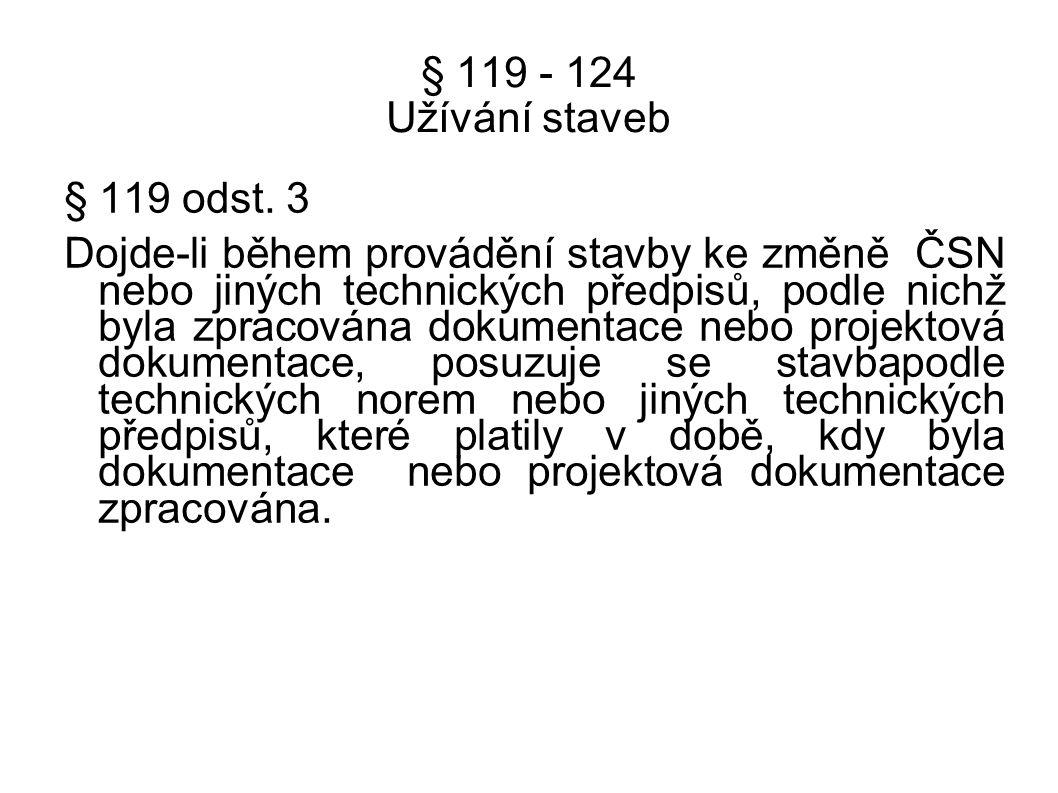 § 119 - 124 Užívání staveb § 119 odst. 3 Dojde-li během provádění stavby ke změně ČSN nebo jiných technických předpisů, podle nichž byla zpracována do