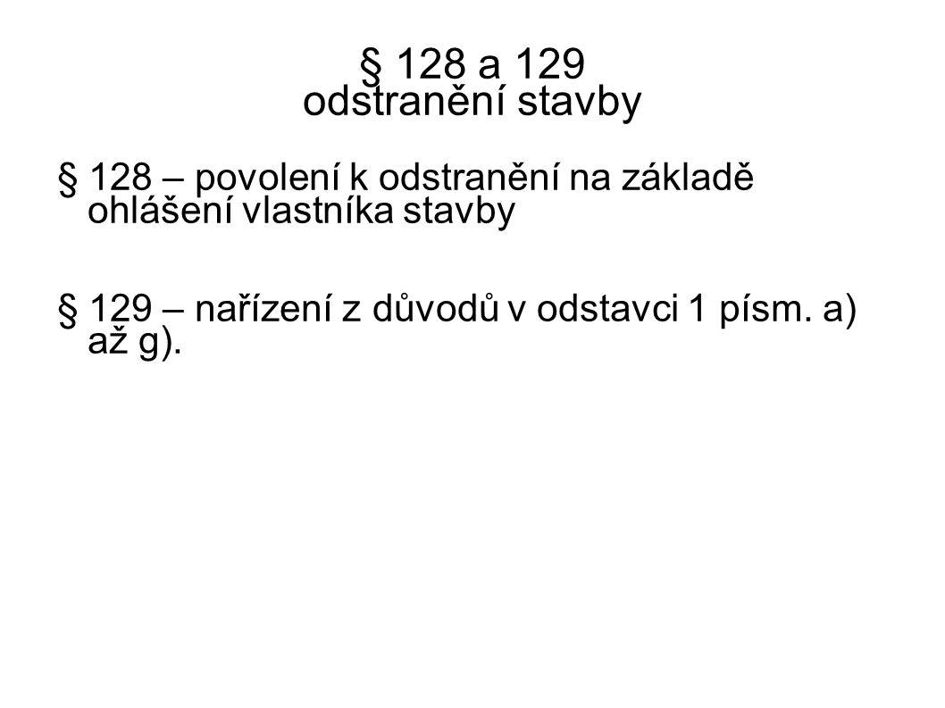 § 128 a 129 odstranění stavby § 128 – povolení k odstranění na základě ohlášení vlastníka stavby § 129 – nařízení z důvodů v odstavci 1 písm. a) až g)