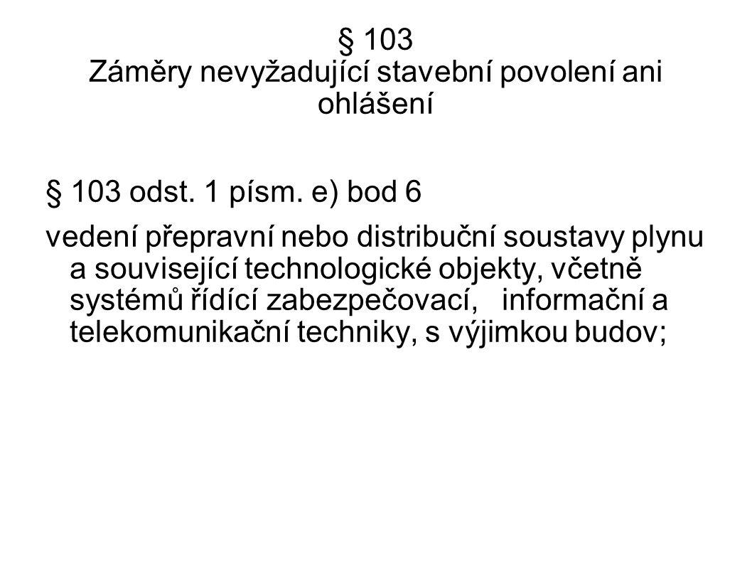 § 103 Záměry nevyžadující stavební povolení ani ohlášení § 103 odst. 1 písm. e) bod 6 vedení přepravní nebo distribuční soustavy plynu a související t