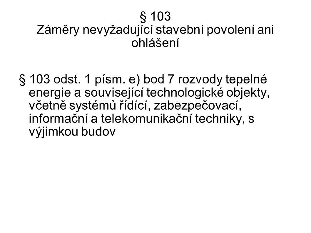§ 103 Záměry nevyžadující stavební povolení ani ohlášení § 103 odst. 1 písm. e) bod 7 rozvody tepelné energie a související technologické objekty, vče