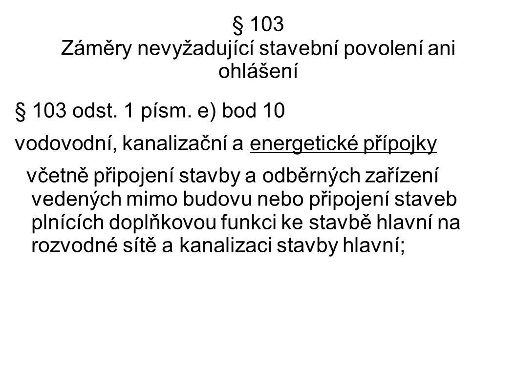 § 103 Záměry nevyžadující stavební povolení ani ohlášení § 103 odst. 1 písm. e) bod 10 vodovodní, kanalizační a energetické přípojky včetně připojení