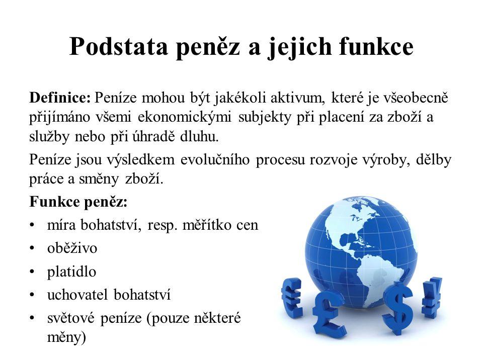 Podstata peněz a jejich funkce Definice: Peníze mohou být jakékoli aktivum, které je všeobecně přijímáno všemi ekonomickými subjekty při placení za zb