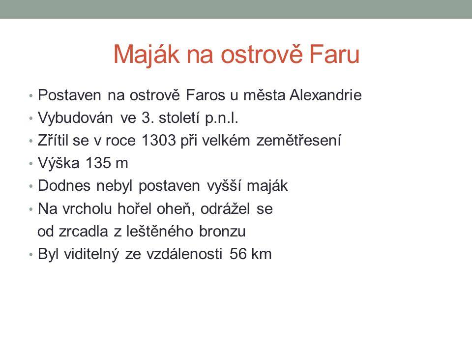 Maják na ostrově Faru • Postaven na ostrově Faros u města Alexandrie • Vybudován ve 3. století p.n.l. • Zřítil se v roce 1303 při velkém zemětřesení •
