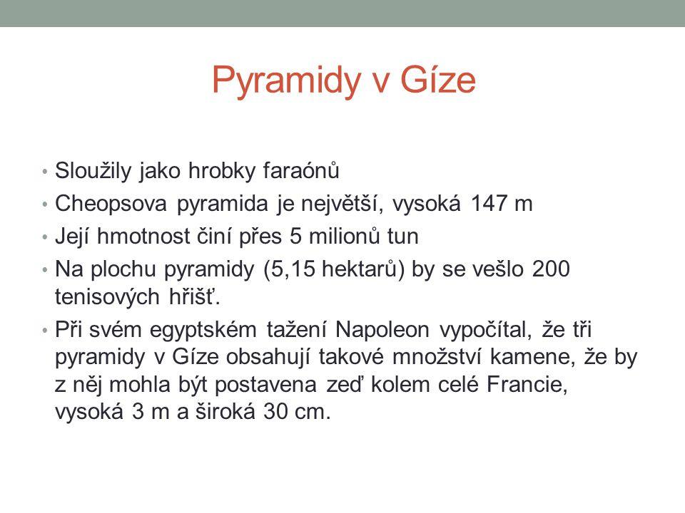 Pyramidy v Gíze • Sloužily jako hrobky faraónů • Cheopsova pyramida je největší, vysoká 147 m • Její hmotnost činí přes 5 milionů tun • Na plochu pyra