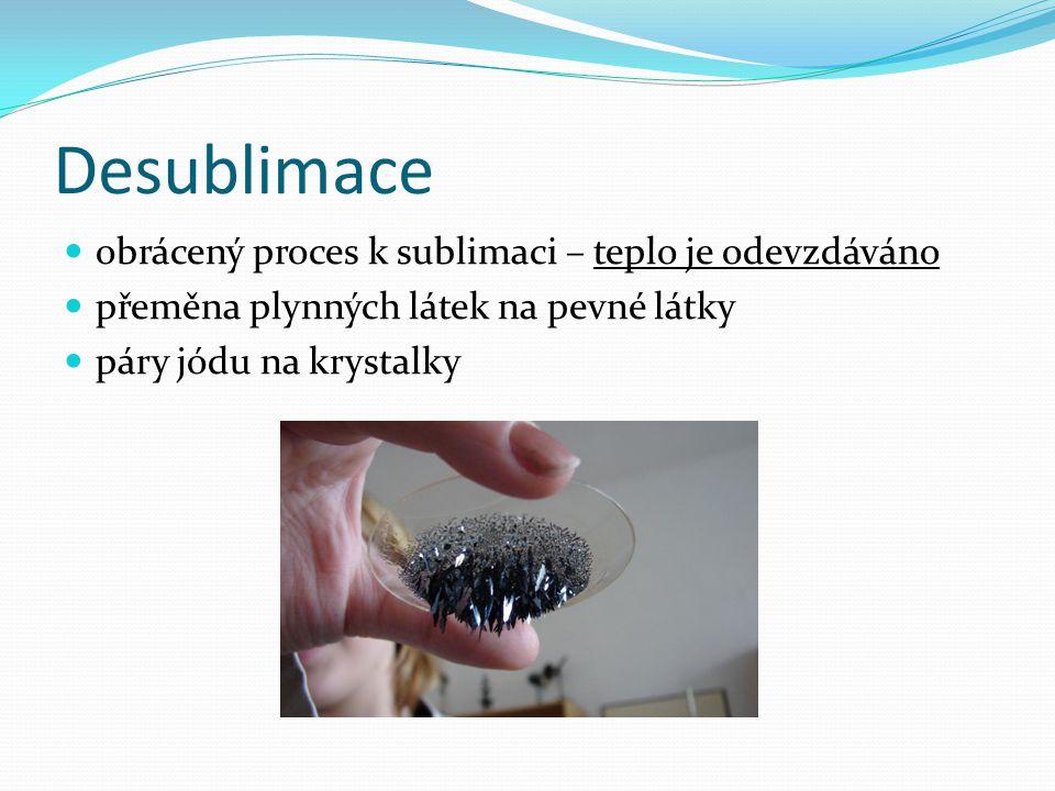 Desublimace  obrácený proces k sublimaci – teplo je odevzdáváno  přeměna plynných látek na pevné látky  páry jódu na krystalky