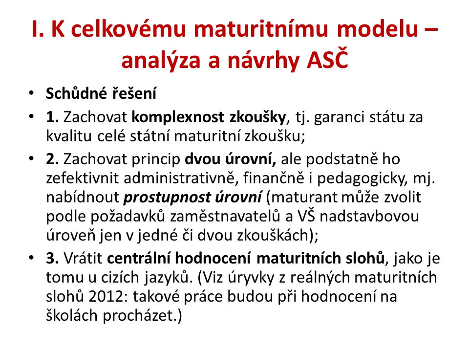 I. K celkovému maturitnímu modelu – analýza a návrhy ASČ • Schůdné řešení • 1. Zachovat komplexnost zkoušky, tj. garanci státu za kvalitu celé státní