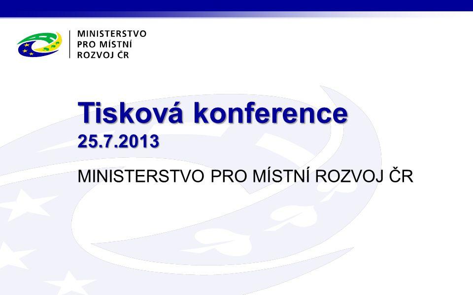 MINISTERSTVO PRO MÍSTNÍ ROZVOJ ČR Tisková konference 25.7.2013