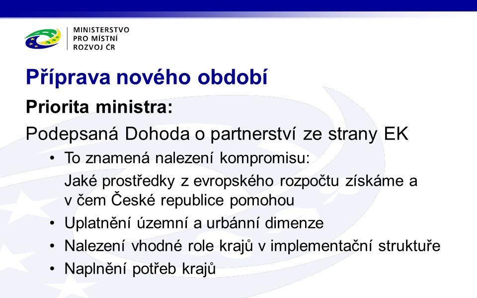 Priorita ministra: Podepsaná Dohoda o partnerství ze strany EK •To znamená nalezení kompromisu: Jaké prostředky z evropského rozpočtu získáme a v čem České republice pomohou •Uplatnění územní a urbánní dimenze •Nalezení vhodné role krajů v implementační struktuře •Naplnění potřeb krajů Příprava nového období