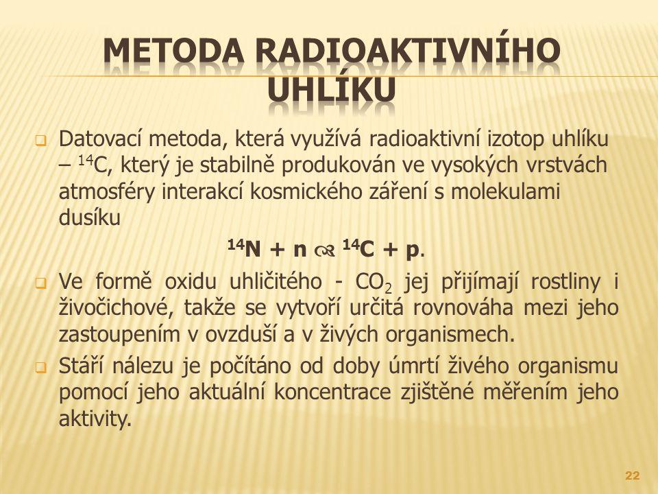  Datovací metoda, která využívá radioaktivní izotop uhlíku – 14 C, který je stabilně produkován ve vysokých vrstvách atmosféry interakcí kosmického záření s molekulami dusíku 14 N + n  14 C + p.