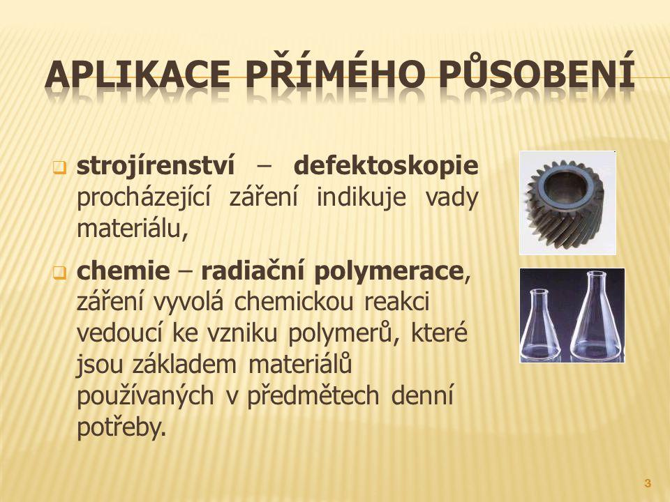  strojírenství – defektoskopie procházející záření indikuje vady materiálu,  chemie – radiační polymerace, záření vyvolá chemickou reakci vedoucí ke vzniku polymerů, které jsou základem materiálů používaných v předmětech denní potřeby.