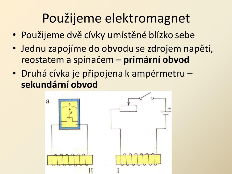 Použijeme elektromagnet • Použijeme dvě cívky umístěné blízko sebe • Jednu zapojíme do obvodu se zdrojem napětí, reostatem a spínačem – primární obvod