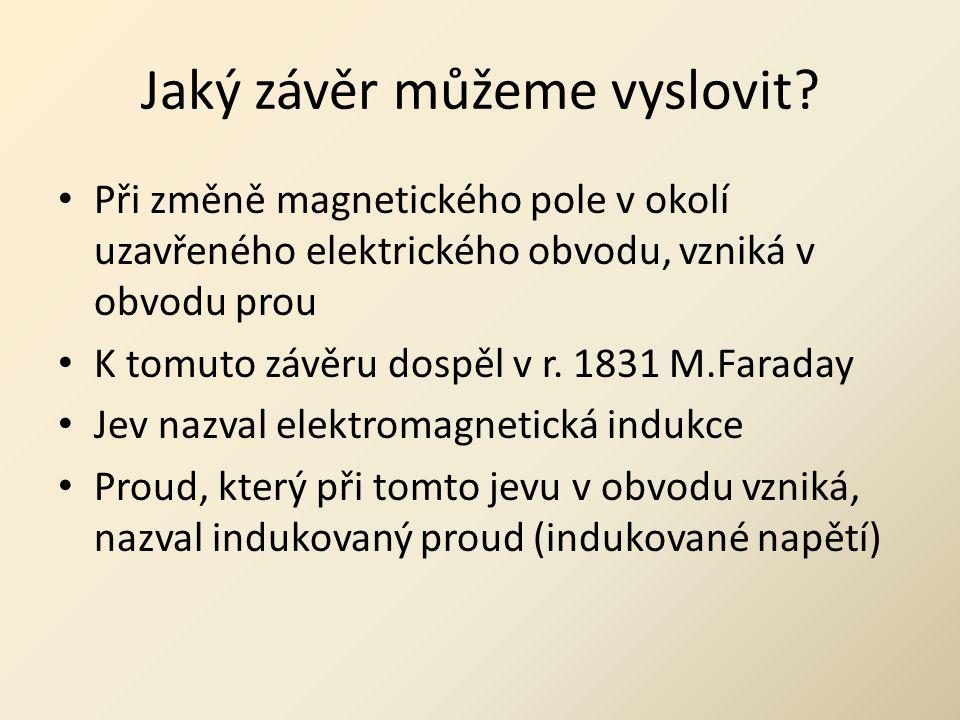 Jaký závěr můžeme vyslovit? • Při změně magnetického pole v okolí uzavřeného elektrického obvodu, vzniká v obvodu prou • K tomuto závěru dospěl v r. 1