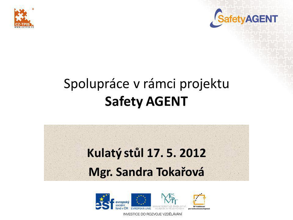 Spolupráce v rámci projektu Safety AGENT Kulatý stůl 17. 5. 2012 Mgr. Sandra Tokařová