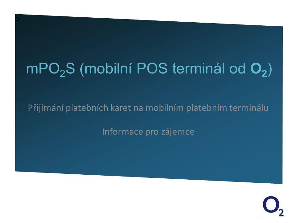 o mPO 2 S (mobilní POS terminál od O 2 ) Přijímání platebních karet na mobilním platebním terminálu Informace pro zájemce