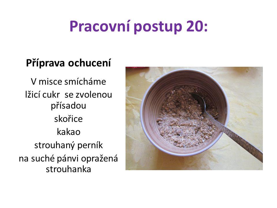 Pracovní postup 20: Příprava ochucení V misce smícháme lžicí cukr se zvolenou přísadou skořice kakao strouhaný perník na suché pánvi opražená strouhan