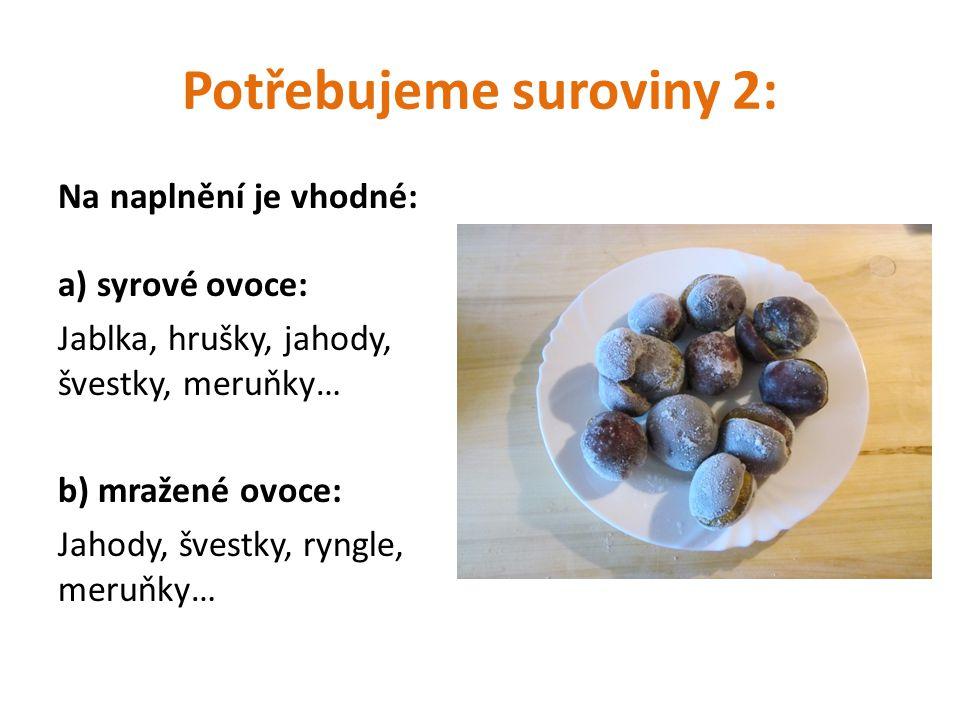 Potřebujeme suroviny 2: Na naplnění je vhodné: a) syrové ovoce: Jablka, hrušky, jahody, švestky, meruňky… b) mražené ovoce: Jahody, švestky, ryngle, m