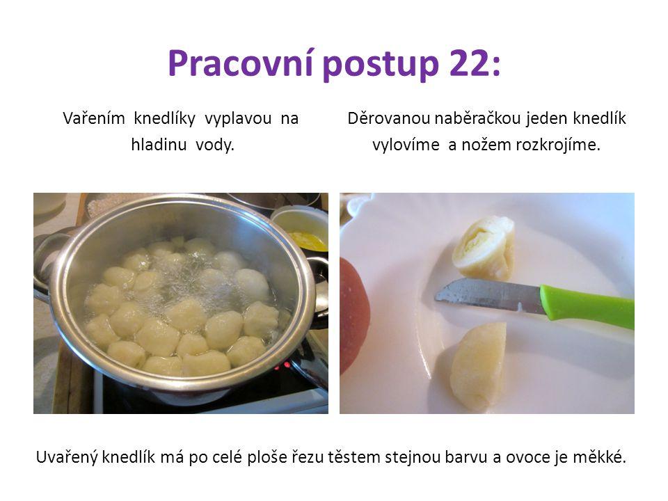 Pracovní postup 22: Vařením knedlíky vyplavou na hladinu vody. Děrovanou naběračkou jeden knedlík vylovíme a nožem rozkrojíme. Uvařený knedlík má po c