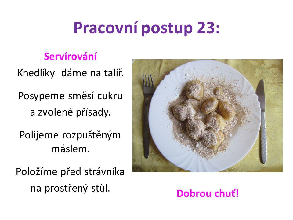 Pracovní postup 23: Servírování Knedlíky dáme na talíř. Posypeme směsí cukru a zvolené přísady. Polijeme rozpuštěným máslem. Položíme před strávníka n