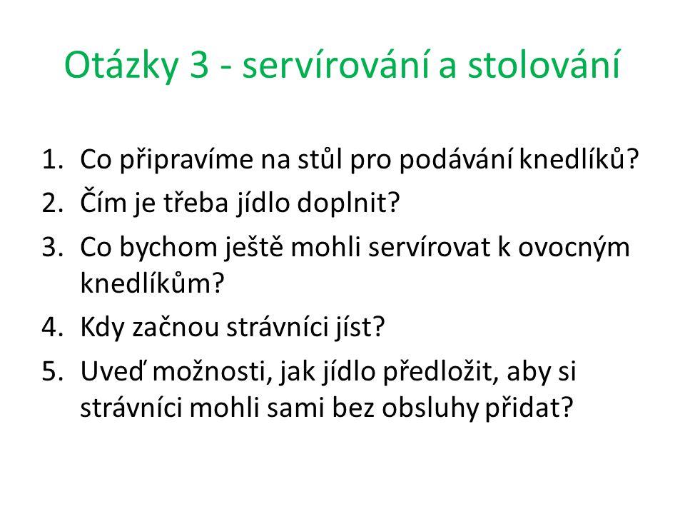 Otázky 3 - servírování a stolování 1.Co připravíme na stůl pro podávání knedlíků? 2.Čím je třeba jídlo doplnit? 3.Co bychom ještě mohli servírovat k o