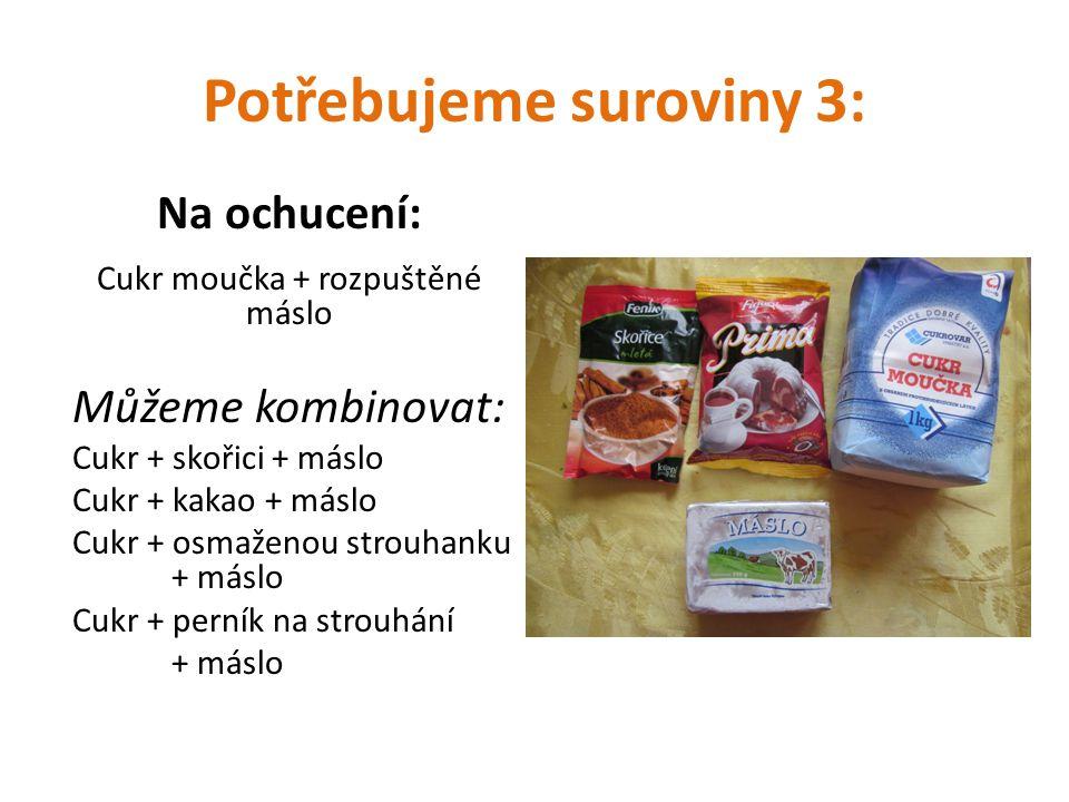 Potřebujeme suroviny 3: Na ochucení: Cukr moučka + rozpuštěné máslo Můžeme kombinovat: Cukr + skořici + máslo Cukr + kakao + máslo Cukr + osmaženou st